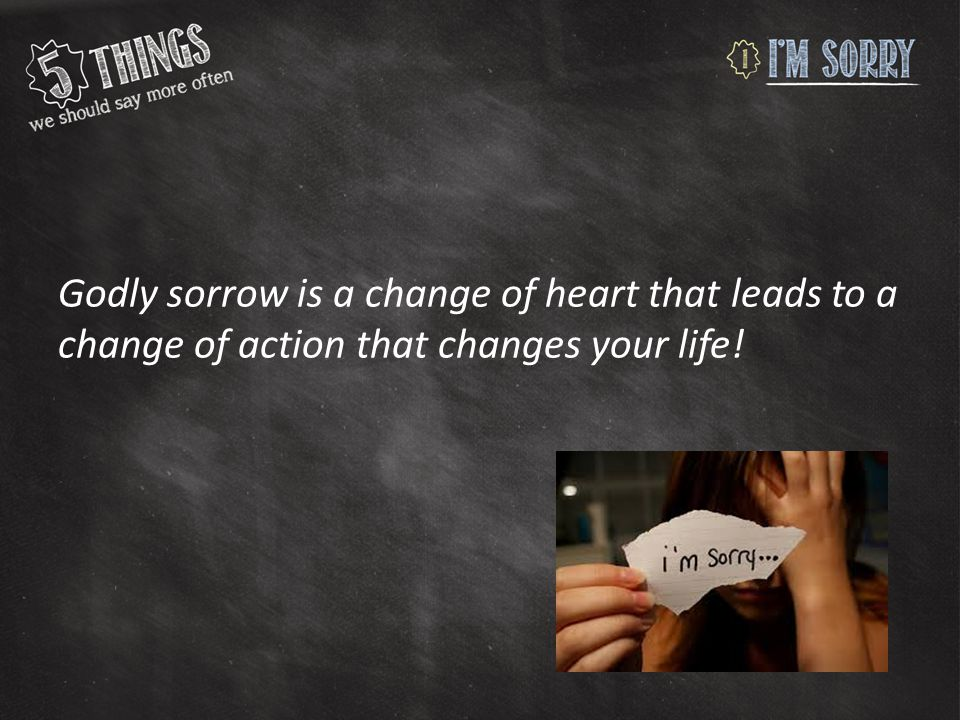 Godly sorrow is a change of heart that leads to a change of action that changes your life!