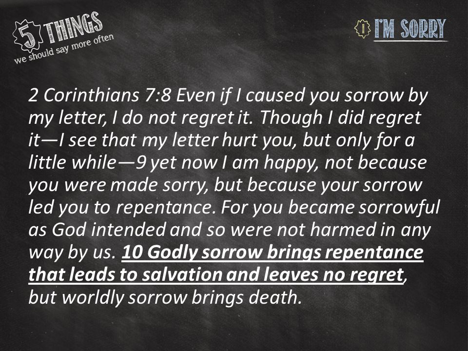 2 Corinthians 7:8 Even if I caused you sorrow by my letter, I do not regret it.