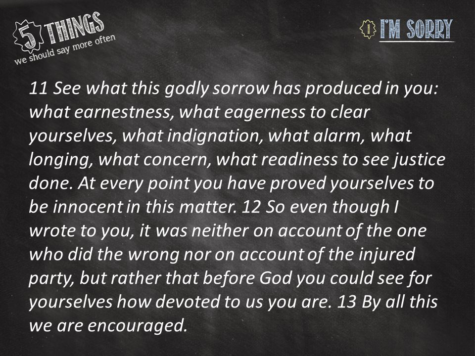 11 See what this godly sorrow has produced in you: what earnestness, what eagerness to clear yourselves, what indignation, what alarm, what longing, what concern, what readiness to see justice done.