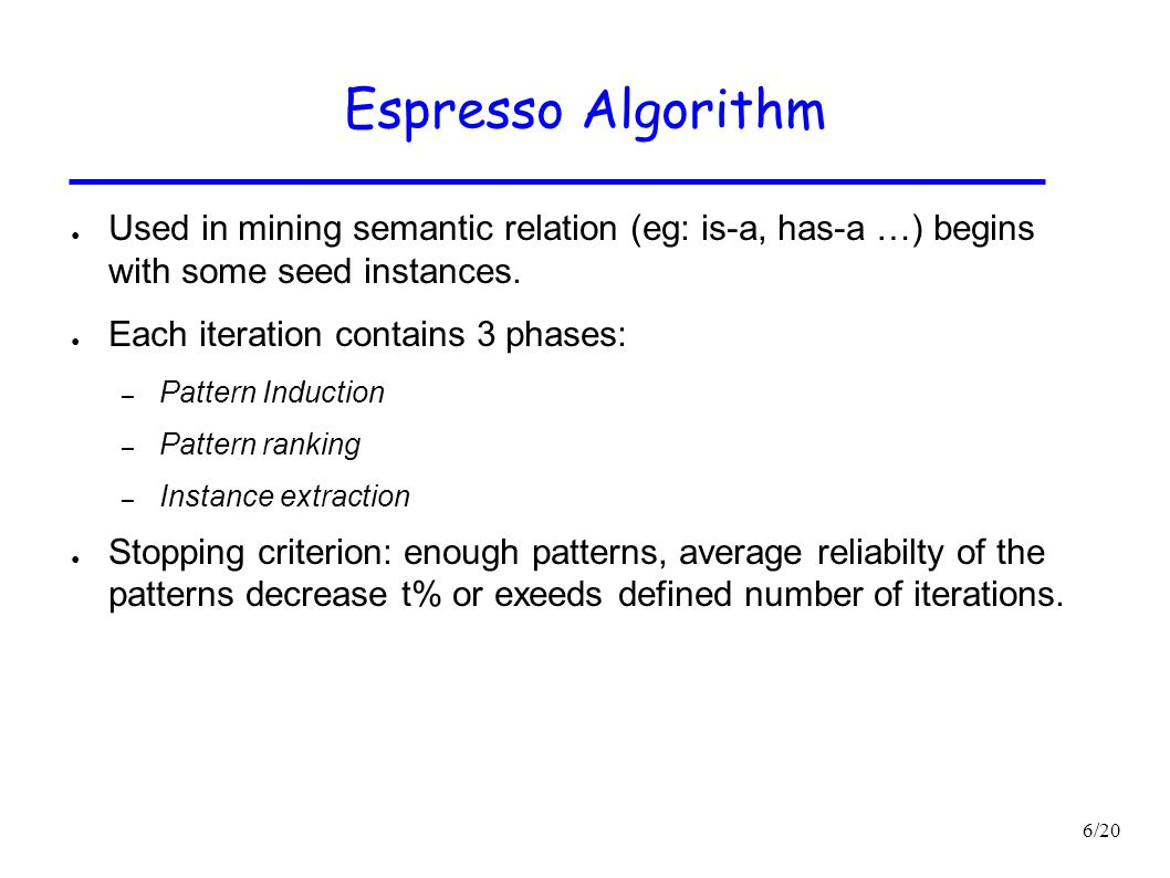 Espresso Algorithm Used in mining semantic relation (eg: is-a, has-a …) begins with some seed instances.