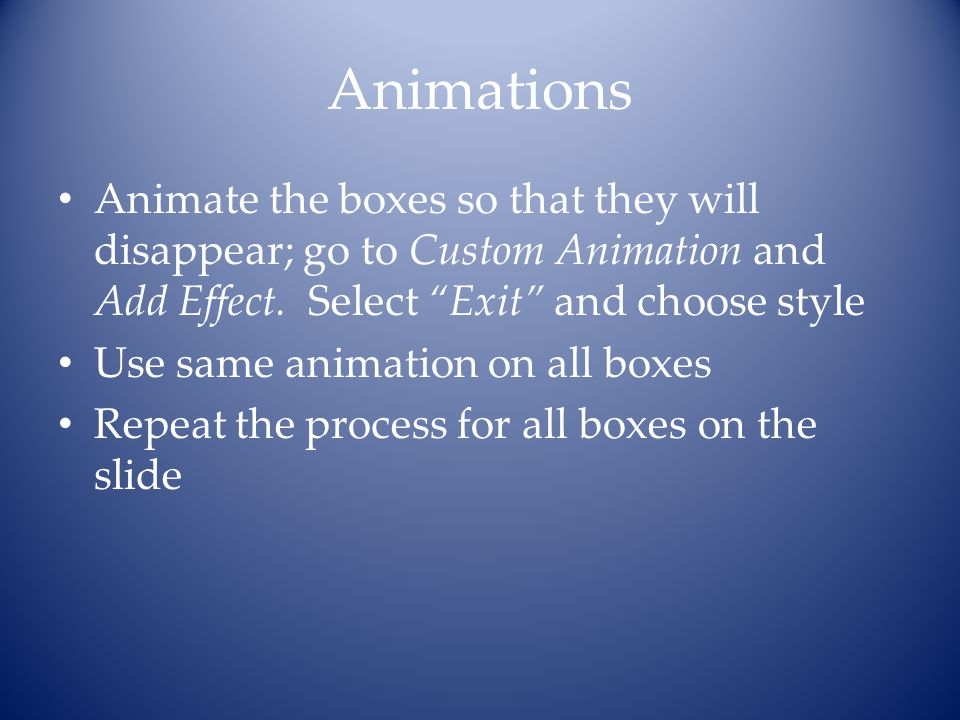 Animations Animate the boxes so that they will disappear; go to Custom Animation and Add Effect. Select Exit and choose style.