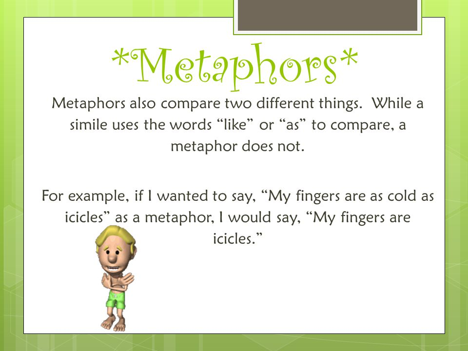 *Metaphors* Metaphors also compare two different things. While a simile uses the words like or as to compare, a metaphor does not.