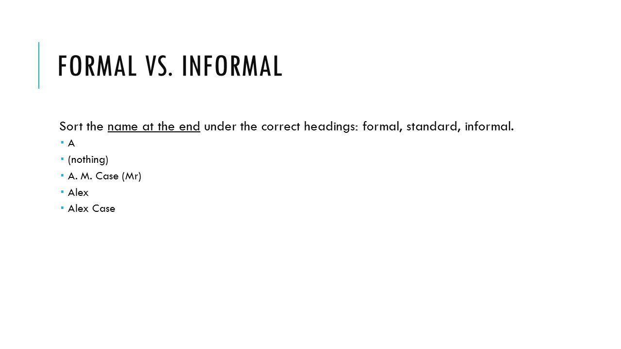 Formal vs. Informal Sort the name at the end under the correct headings: formal, standard, informal.