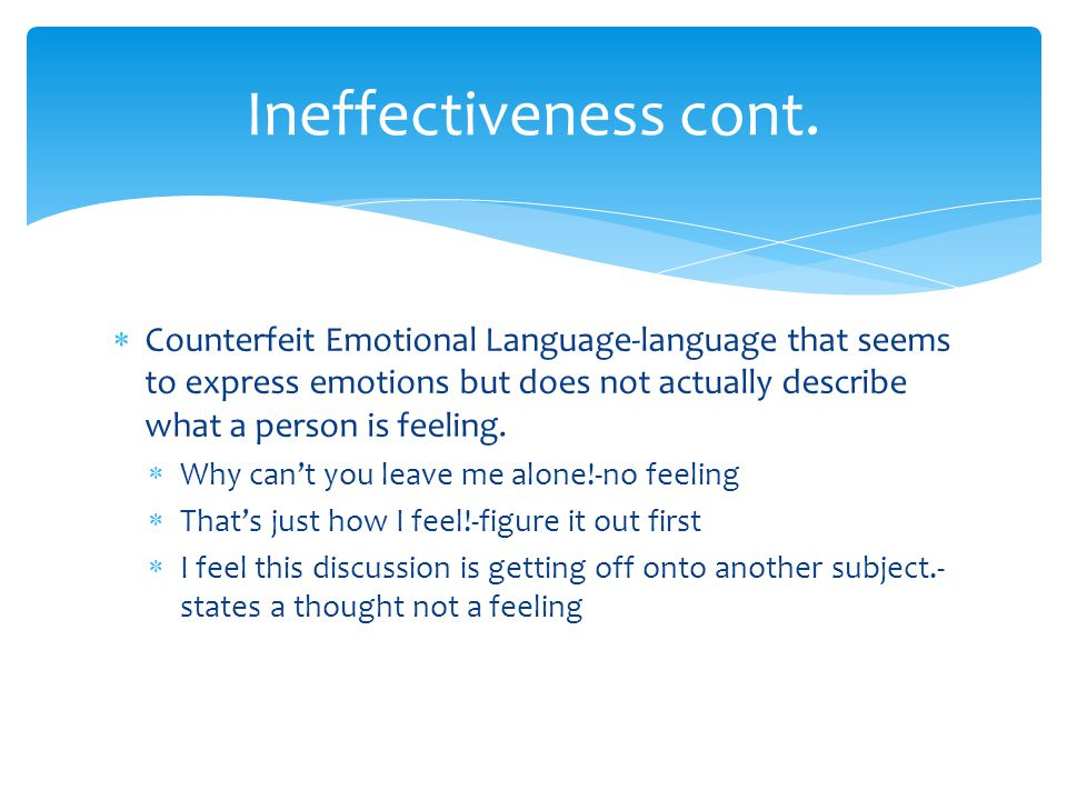 Ineffectiveness cont. Counterfeit Emotional Language-language that seems to express emotions but does not actually describe what a person is feeling.