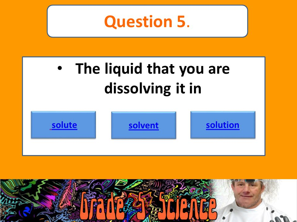 The liquid that you are dissolving it in