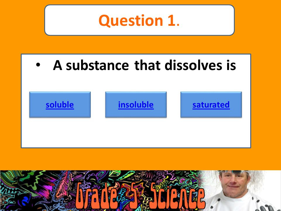 A substance that dissolves is