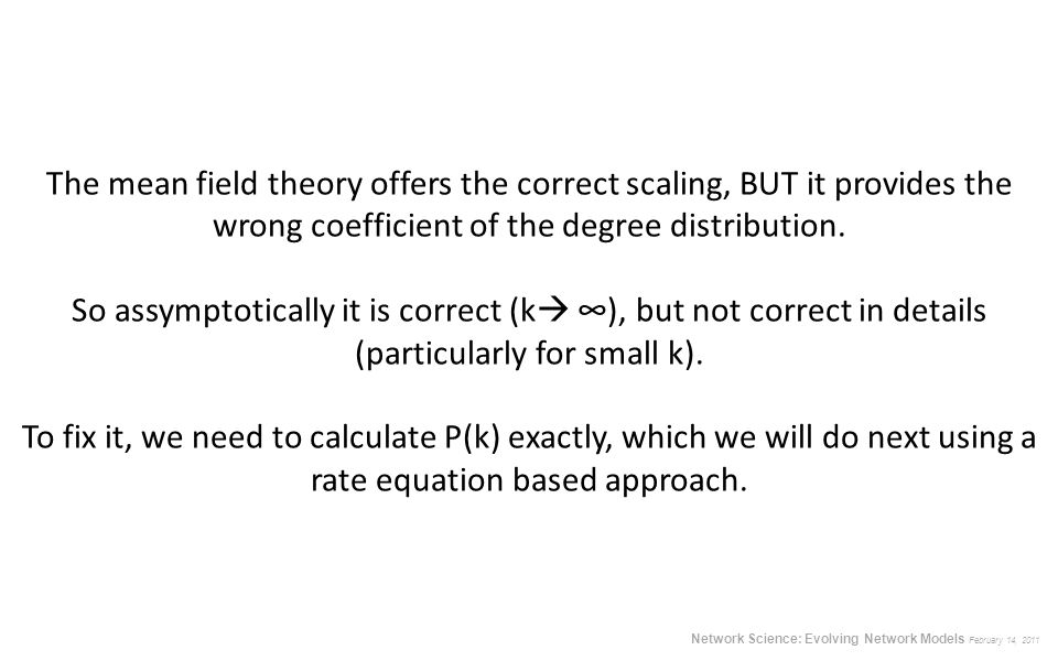 The mean field theory offers the correct scaling, BUT it provides the wrong coefficient of the degree distribution. So assymptotically it is correct (k ∞), but not correct in details (particularly for small k). To fix it, we need to calculate P(k) exactly, which we will do next using a rate equation based approach.