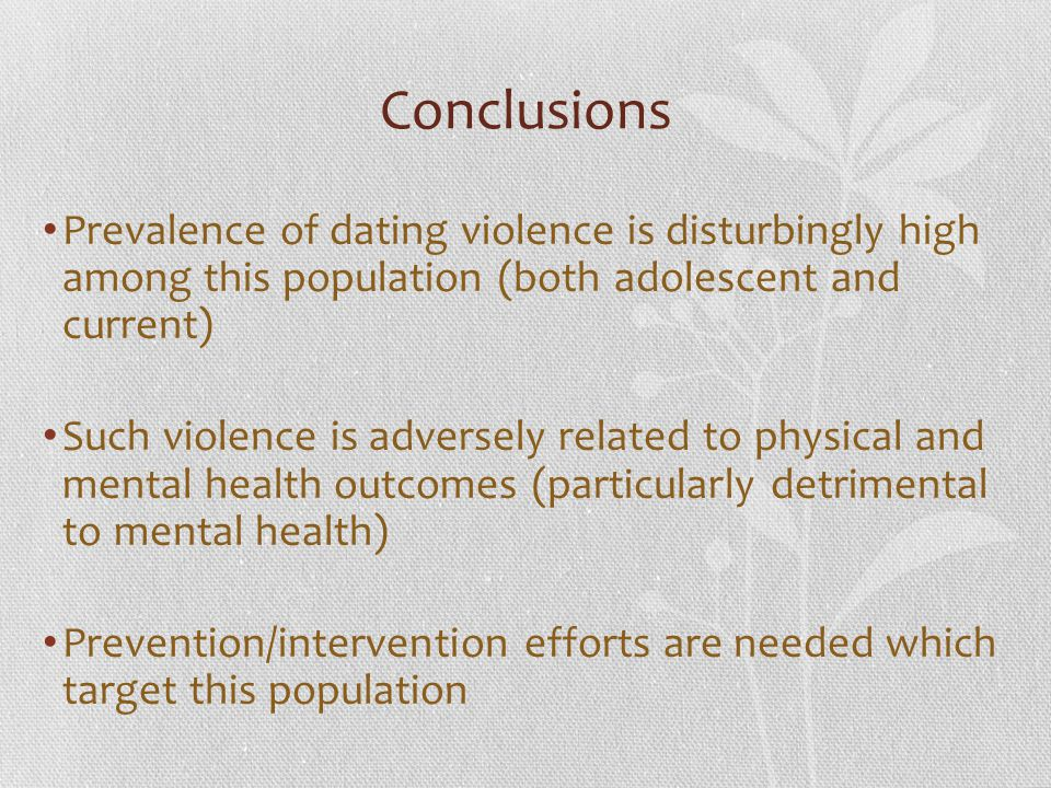 Conclusions Prevalence of dating violence is disturbingly high among this population (both adolescent and current)