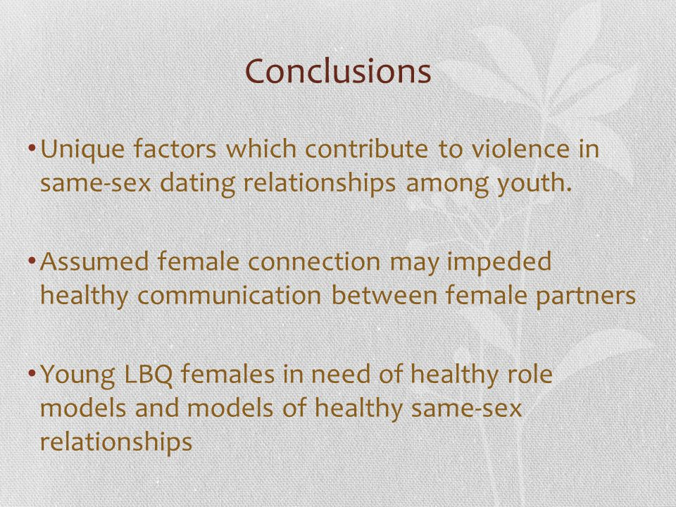 Conclusions Unique factors which contribute to violence in same-sex dating relationships among youth.