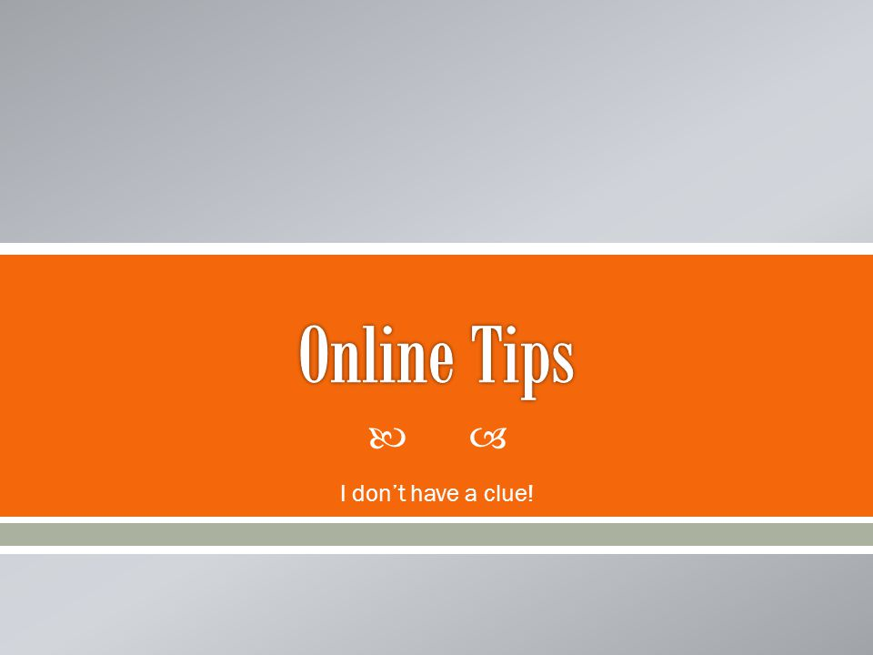 Online Tips I don't have a clue!