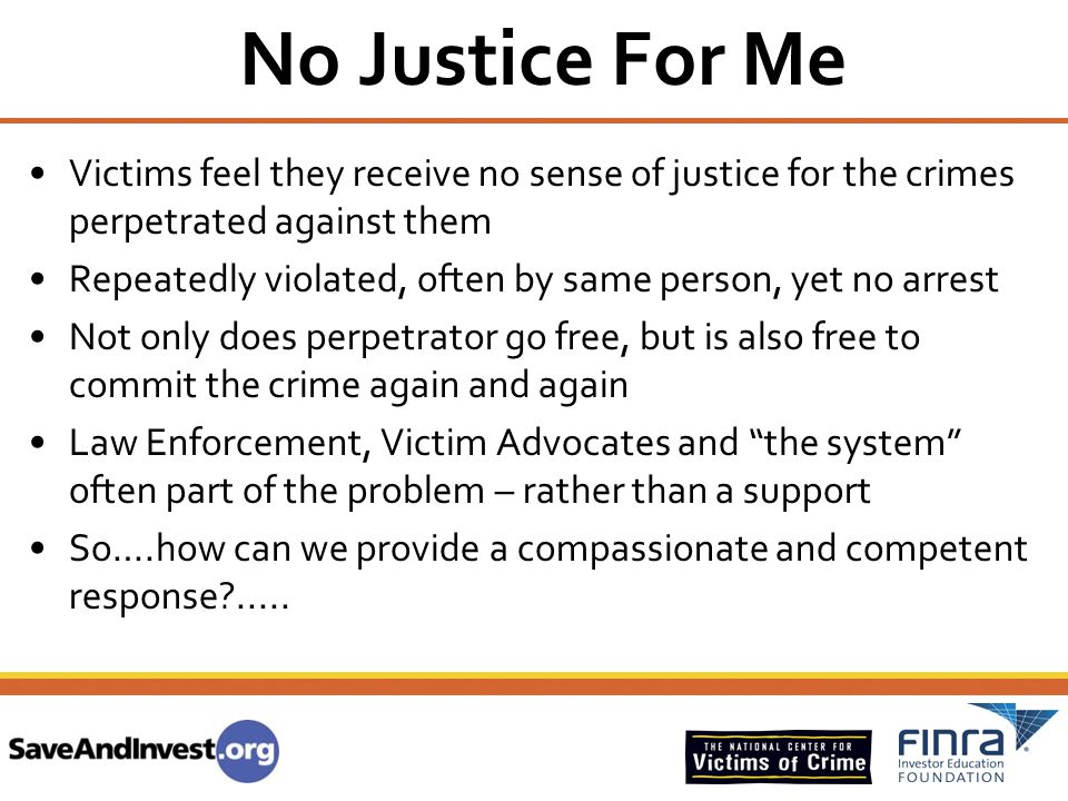 No Justice For Me Victims feel they receive no sense of justice for the crimes perpetrated against them.