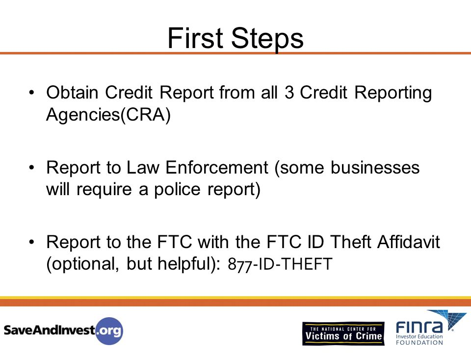 First Steps Obtain Credit Report from all 3 Credit Reporting Agencies(CRA) Report to Law Enforcement (some businesses will require a police report)