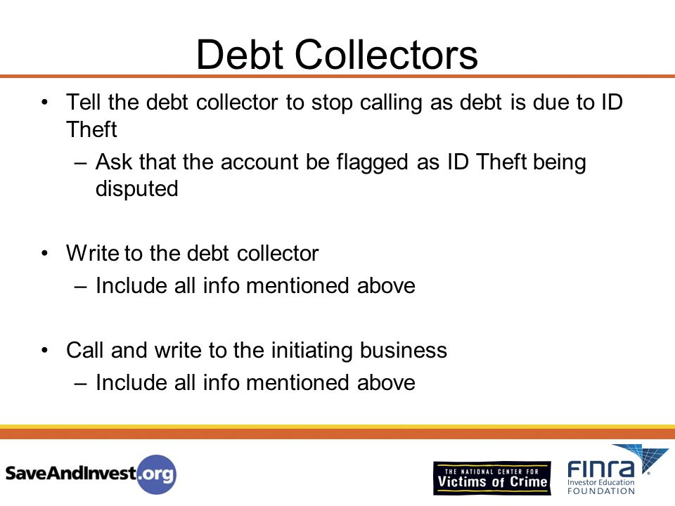 Debt Collectors Tell the debt collector to stop calling as debt is due to ID Theft. Ask that the account be flagged as ID Theft being disputed.