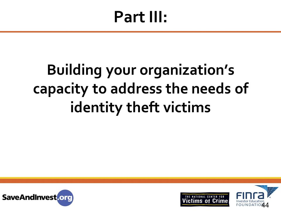 Part III: Building your organization's capacity to address the needs of identity theft victims. Introduction – Josh 2 minutes.