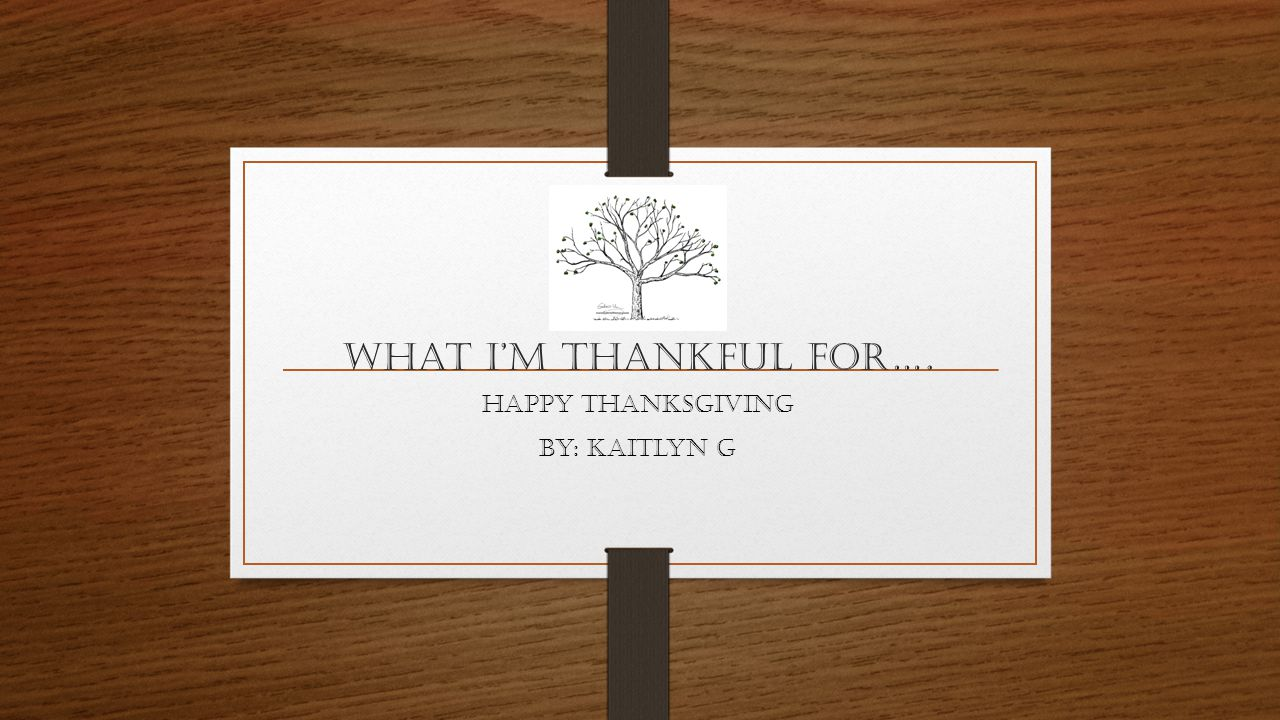 What I'm THANKFUL For…. Happy Thanksgiving By: Kaitlyn G