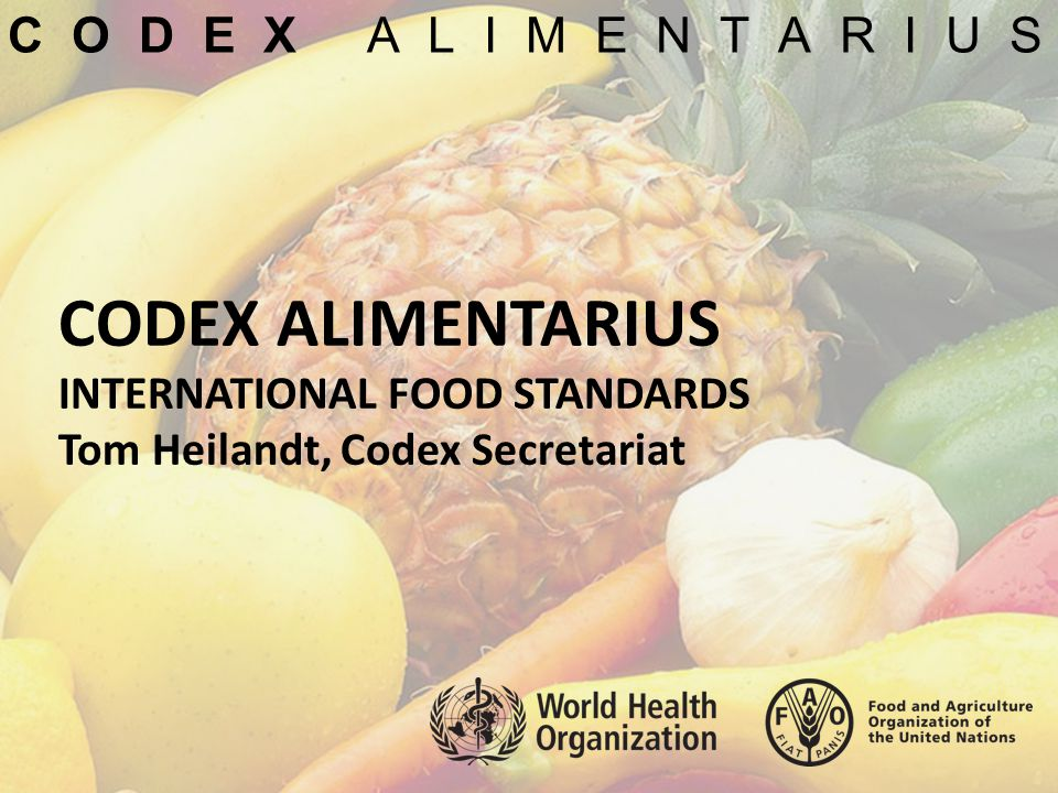 C O D E X A L I M E N T A R I U S CODEX ALIMENTARIUS INTERNATIONAL FOOD STANDARDS Tom Heilandt, Codex Secretariat.