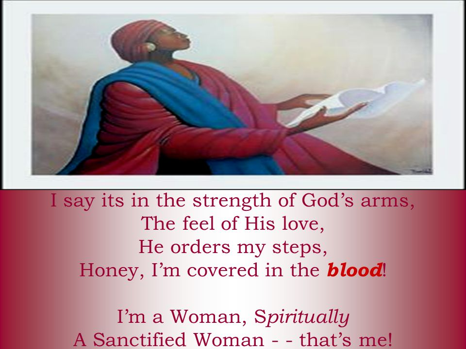 I say its in the strength of God's arms, The feel of His love, He orders my steps, Honey, I'm covered in the blood.