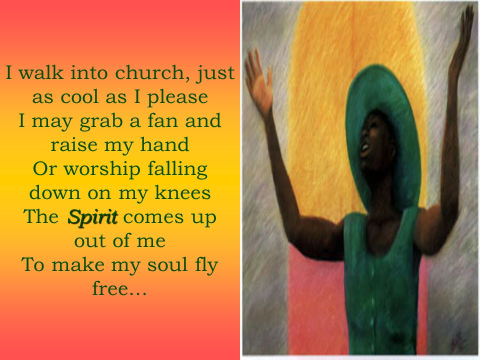 I walk into church, just as cool as I please I may grab a fan and raise my hand Or worship falling down on my knees The Spirit comes up out of me To make my soul fly free...