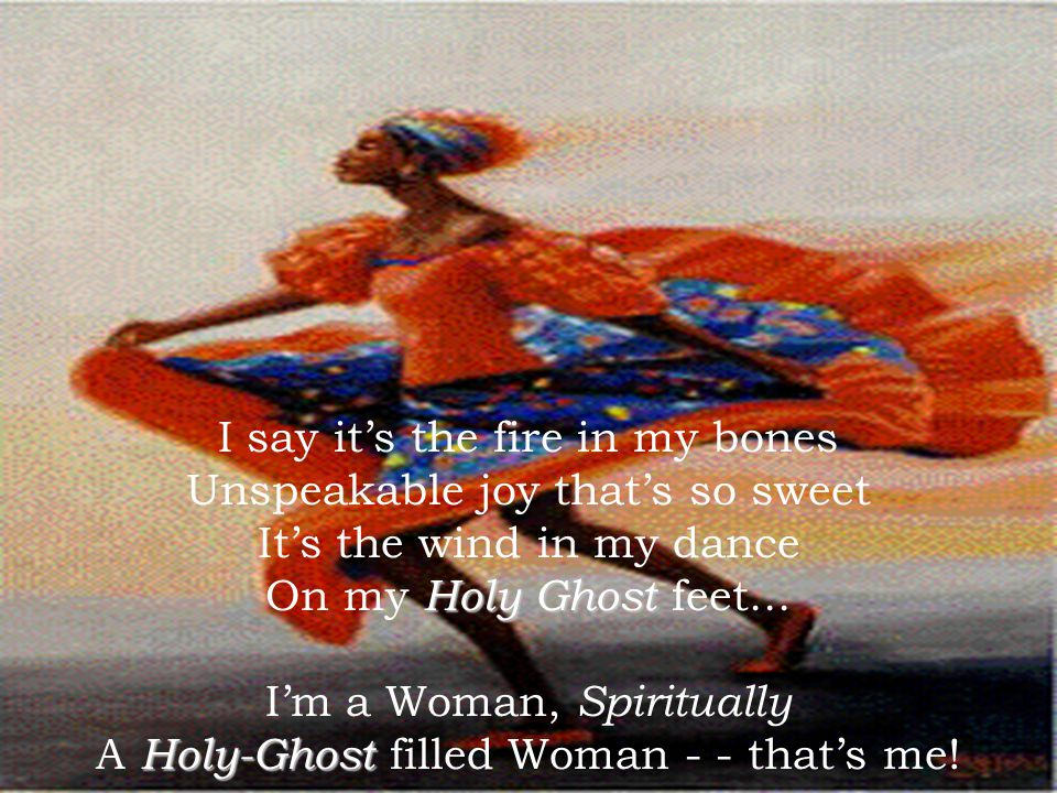I say it's the fire in my bones Unspeakable joy that's so sweet It's the wind in my dance On my Holy Ghost feet...