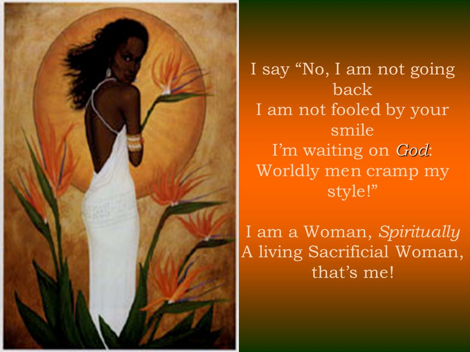 I say No, I am not going back I am not fooled by your smile I'm waiting on God: Worldly men cramp my style! I am a Woman, Spiritually A living Sacrificial Woman, that's me!
