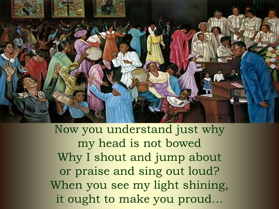 Now you understand just why my head is not bowed Why I shout and jump about or praise and sing out loud.