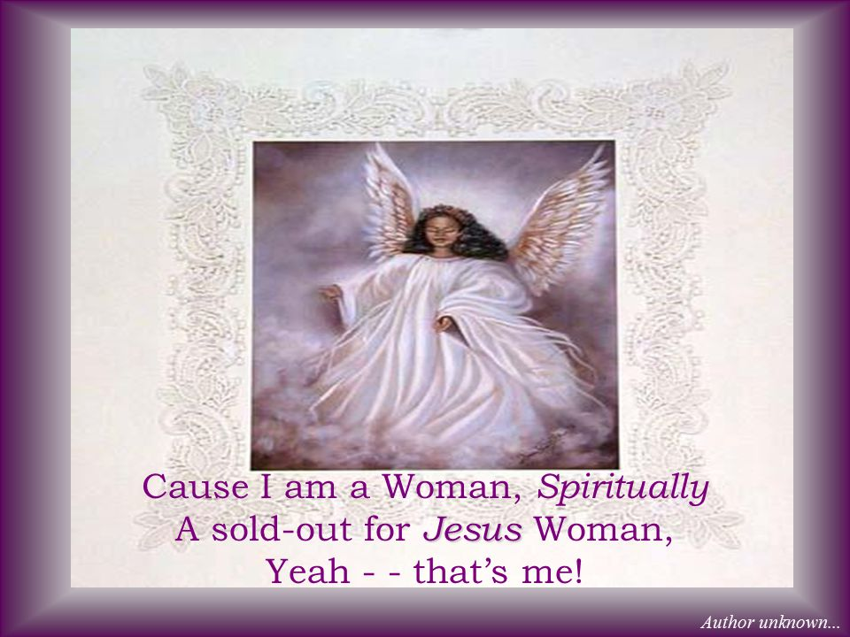 Cause I am a Woman, Spiritually A sold-out for Jesus Woman, Yeah - - that's me!