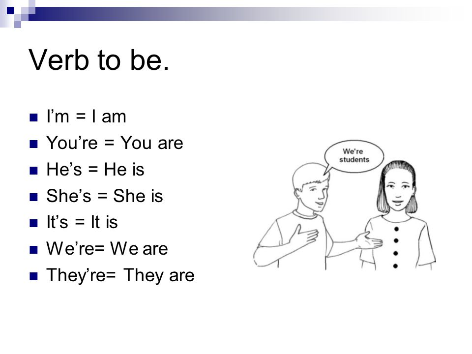 Verb to be. I'm = I am You're = You are He's = He is She's = She is