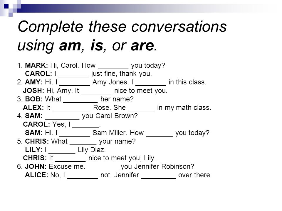 Complete these conversations using am, is, or are.