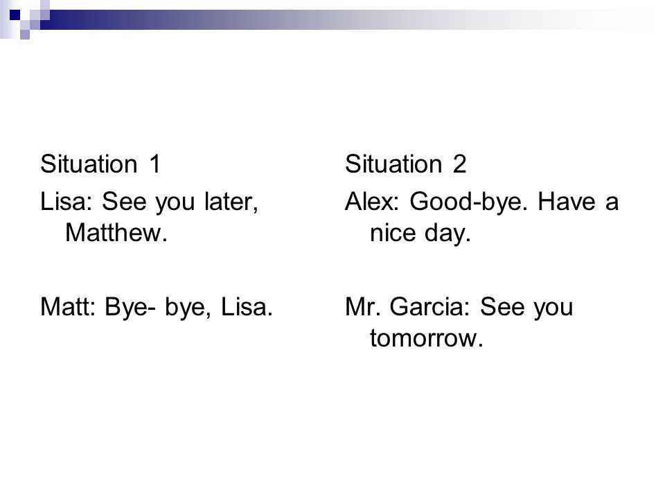 Situation 1 Lisa: See you later, Matthew. Matt: Bye- bye, Lisa. Situation 2. Alex: Good-bye. Have a nice day.
