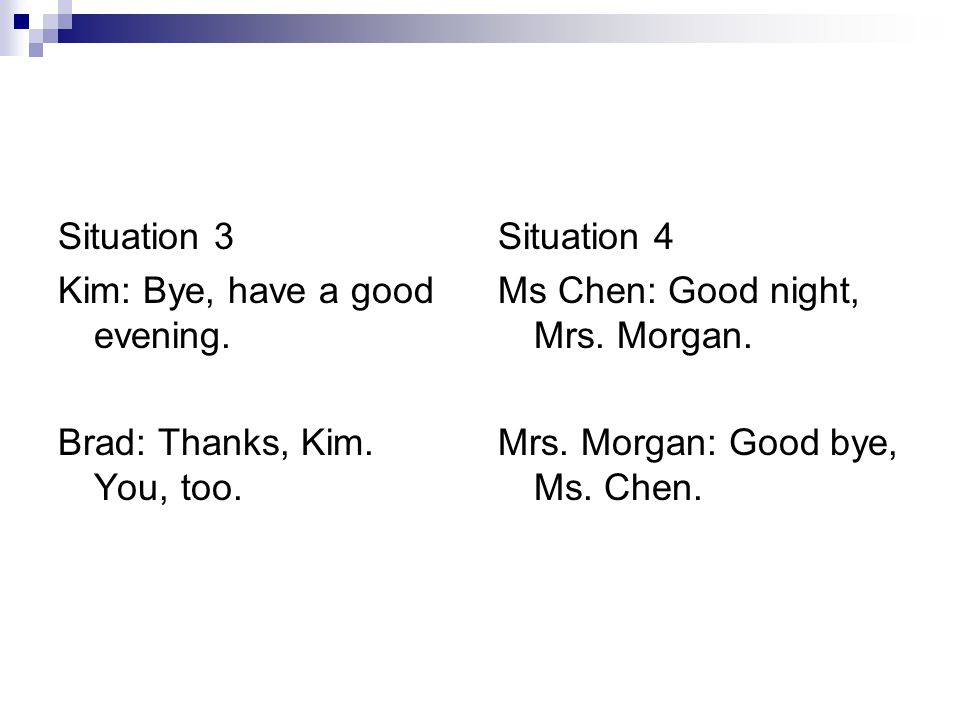 Situation 3 Kim: Bye, have a good evening. Brad: Thanks, Kim. You, too. Situation 4. Ms Chen: Good night, Mrs. Morgan.