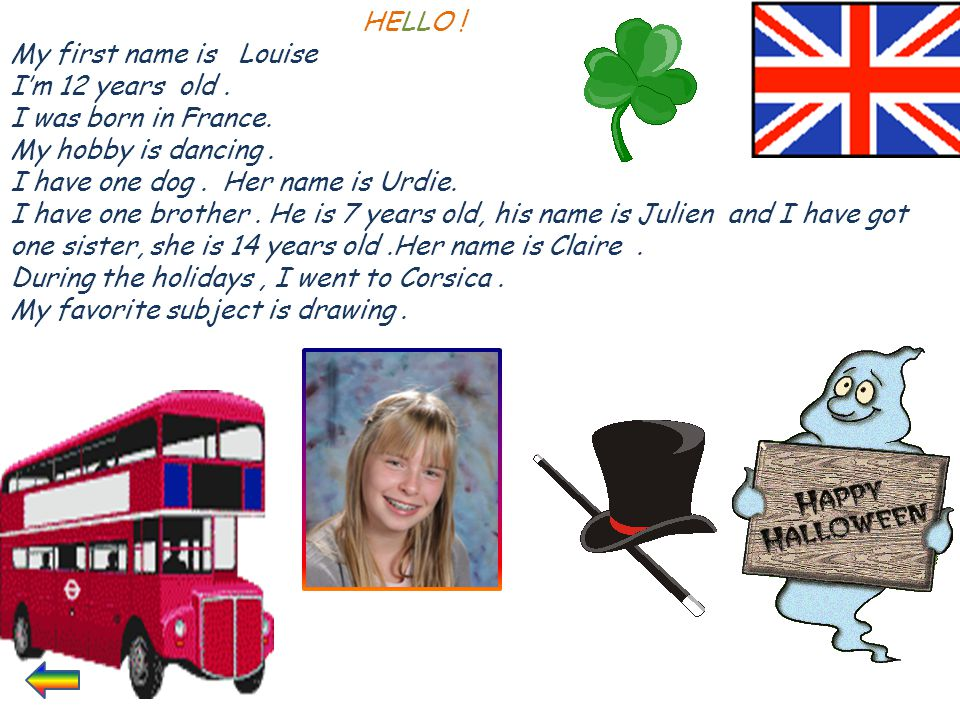 HELLO ! My first name is Louise. I'm 12 years old . I was born in France. My hobby is dancing .