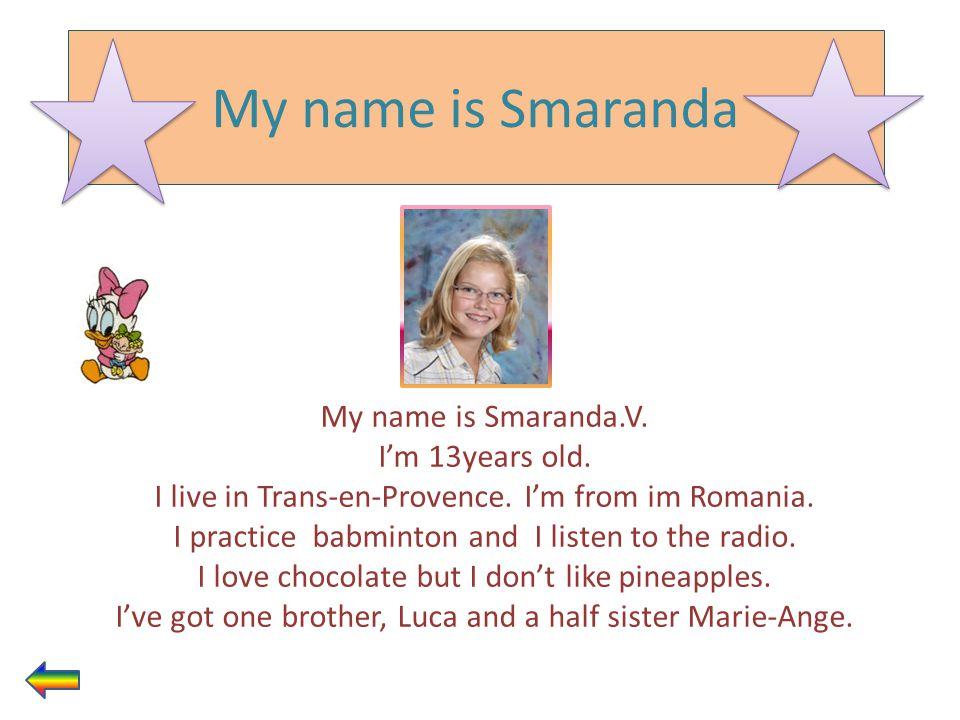 My name is Smaranda My name is Smaranda.V. I'm 13years old.