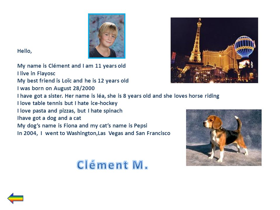 Hello, My name is Clément and I am 11 years old I live in Flayosc My best friend is Loïc and he is 12 years old I was born on August 28/2000 I have got a sister. Her name is léa, she is 8 years old and she loves horse riding I love table tennis but I hate ice-hockey I love pasta and pizzas, but I hate spinach Ihave got a dog and a cat My dog's name is Fiona and my cat's name is Pepsi In 2004, I went to Washington,Las Vegas and San Francisco