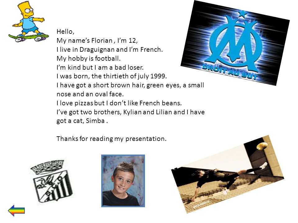 Hello, My name's Florian , I'm 12, I live in Draguignan and I'm French. My hobby is football. I'm kind but I am a bad loser.