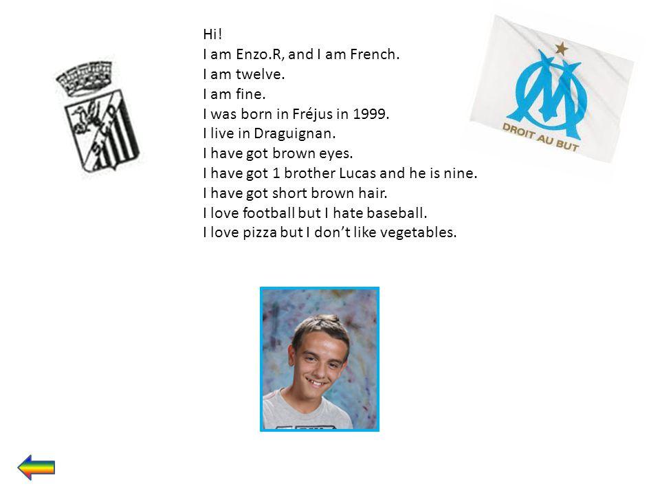 Hi! I am Enzo.R, and I am French. I am twelve. I am fine. I was born in Fréjus in 1999. I live in Draguignan.