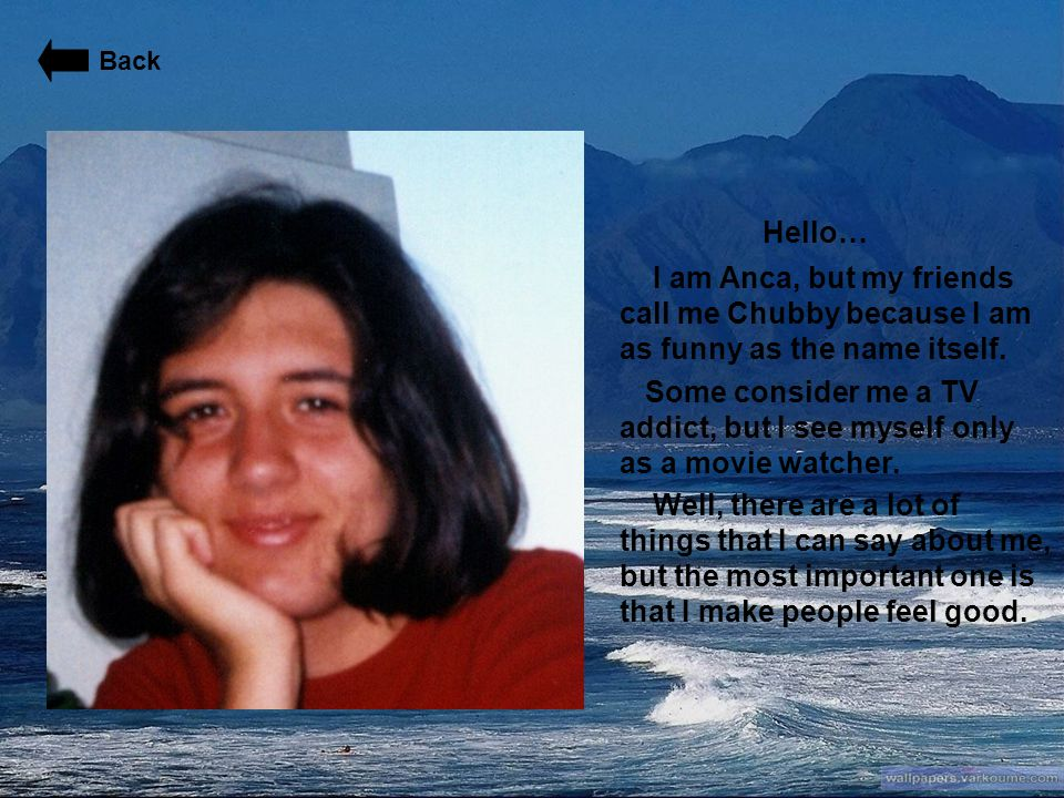 Back Hello… I am Anca, but my friends call me Chubby because I am as funny as the name itself.