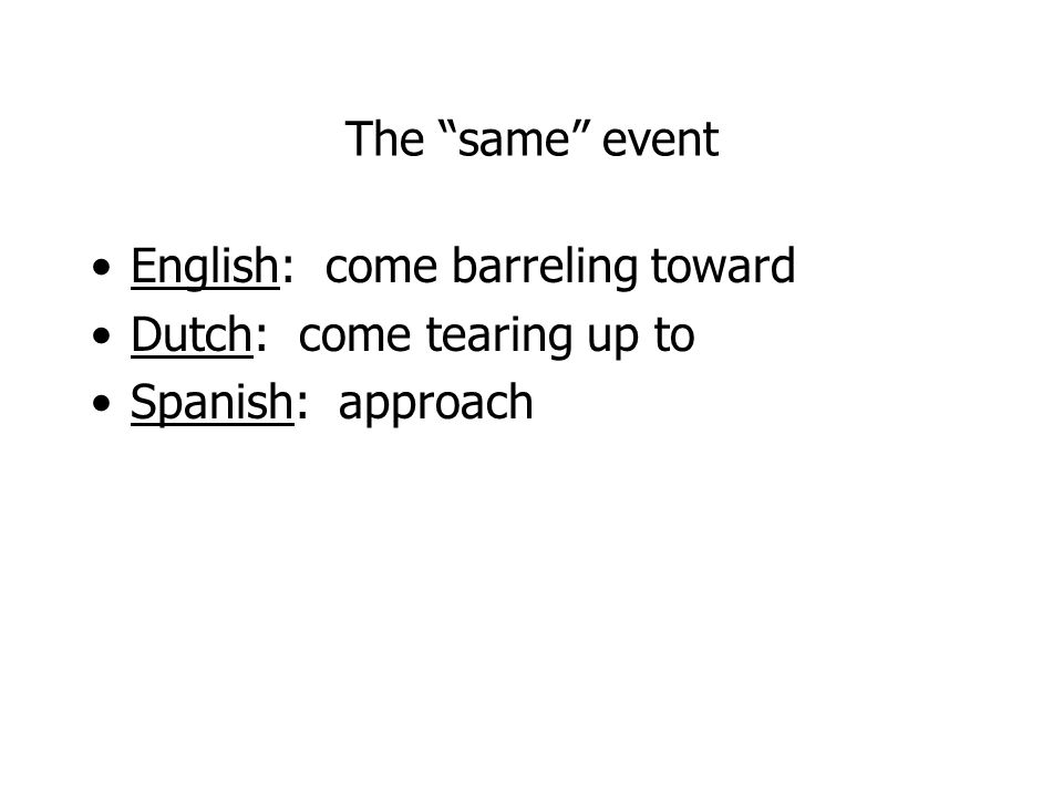 The same event English: come barreling toward Dutch: come tearing up to Spanish: approach