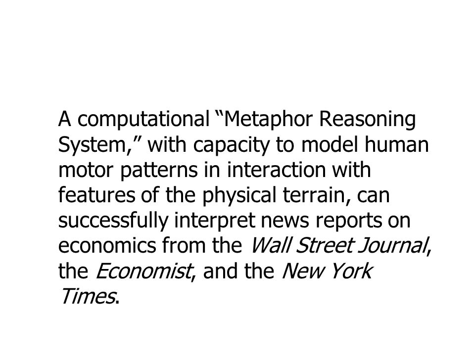 A computational Metaphor Reasoning System, with capacity to model human motor patterns in interaction with features of the physical terrain, can successfully interpret news reports on economics from the Wall Street Journal, the Economist, and the New York Times.