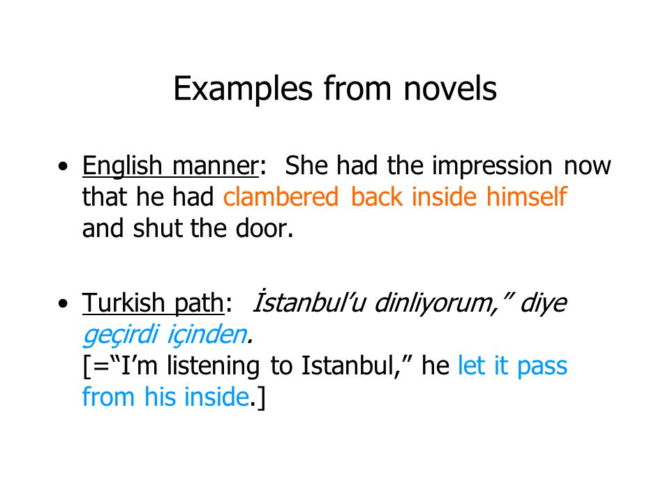 Examples from novels English manner: She had the impression now that he had clambered back inside himself and shut the door.