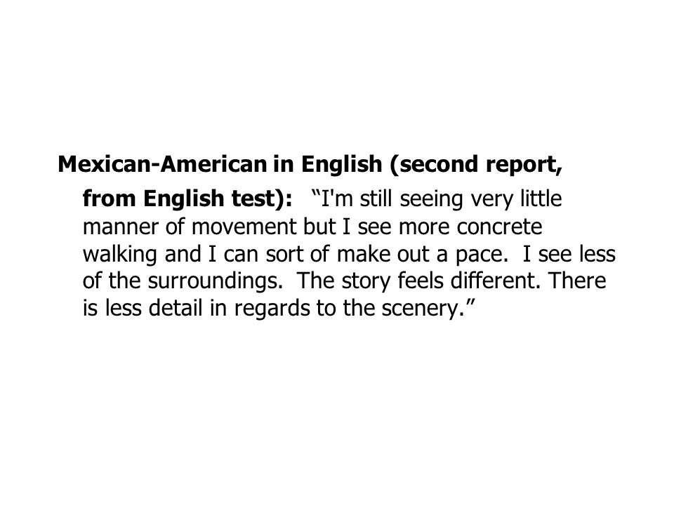 Mexican-American in English (second report, from English test): I m still seeing very little manner of movement but I see more concrete walking and I can sort of make out a pace. I see less of the surroundings. The story feels different. There is less detail in regards to the scenery.