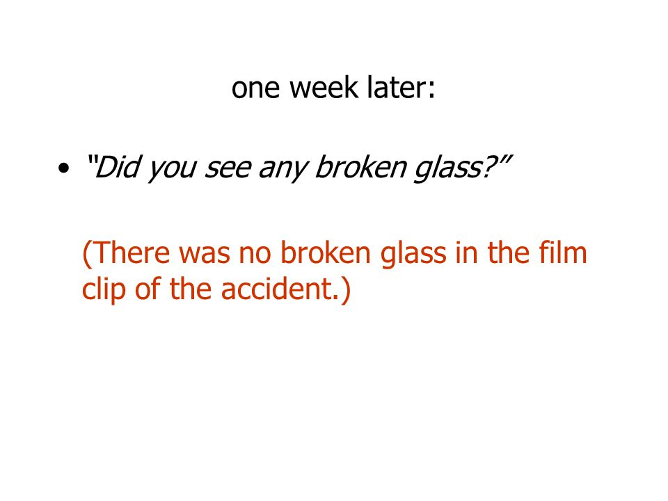 one week later: Did you see any broken glass (There was no broken glass in the film clip of the accident.)