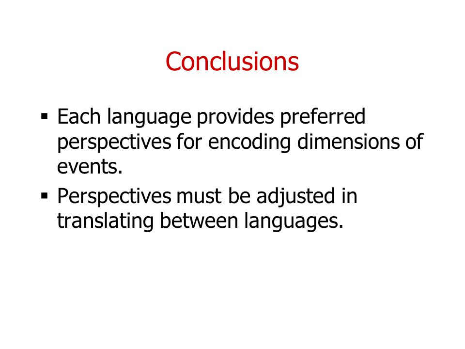 Conclusions Each language provides preferred perspectives for encoding dimensions of events.