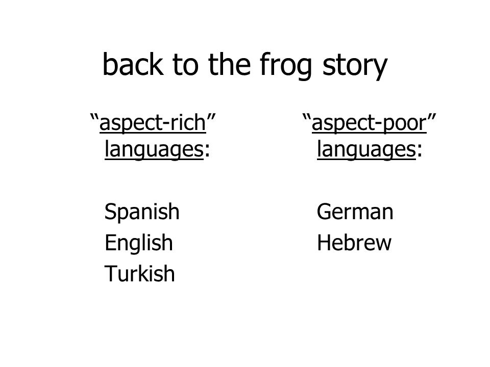back to the frog story aspect-rich languages: Spanish English