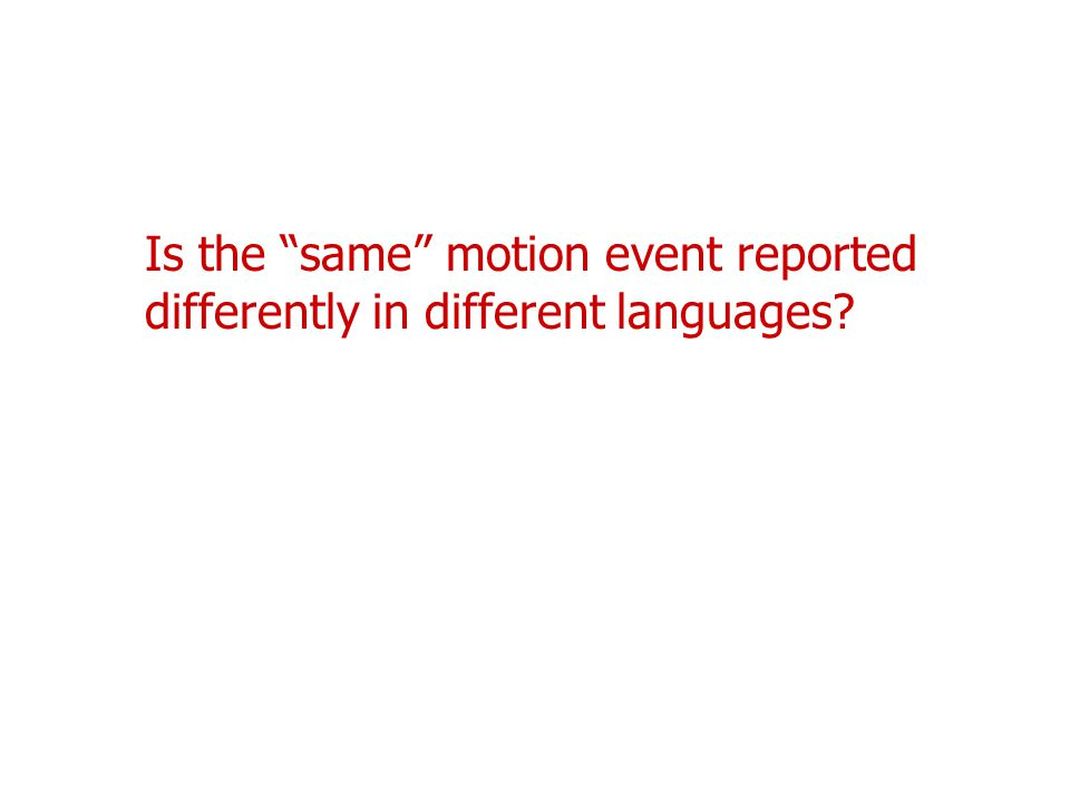 Is the same motion event reported differently in different languages
