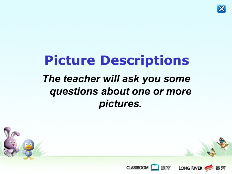 The teacher will ask you some questions about one or more pictures.