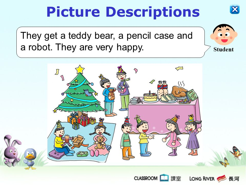 Picture Descriptions They get a teddy bear, a pencil case and a robot. They are very happy. Student