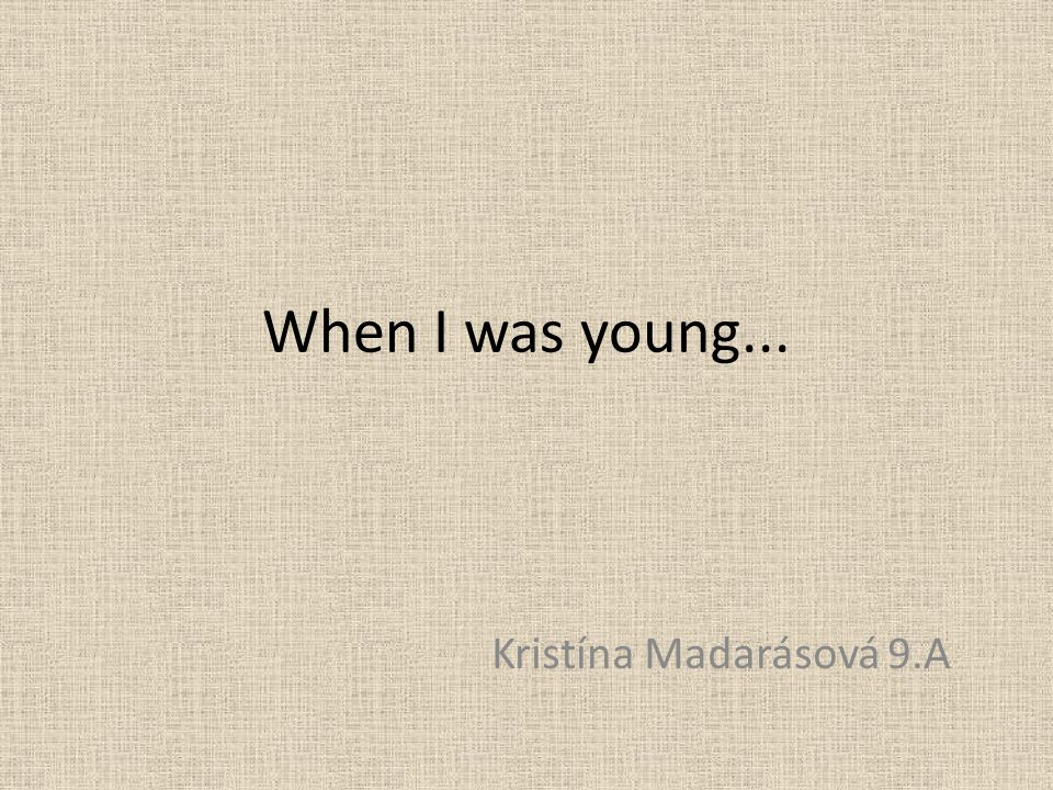 When I was young... Kristína Madarásová 9.A