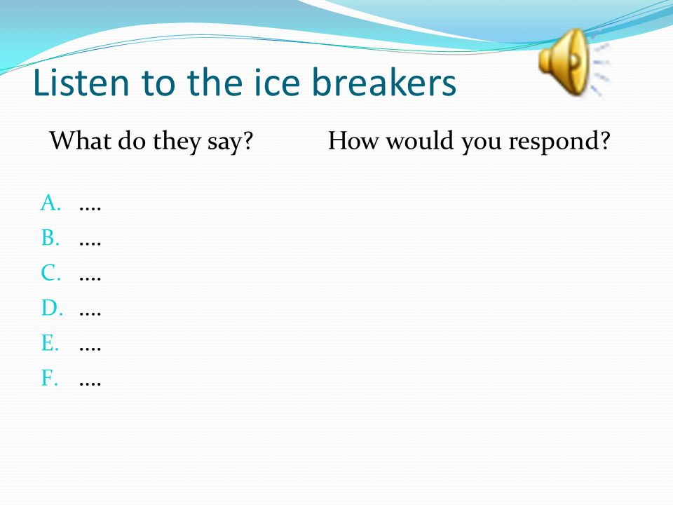 Listen to the ice breakers