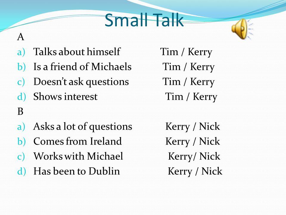 Small Talk A Talks about himself Tim / Kerry