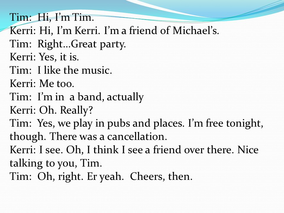Tim: Hi, I'm Tim. Kerri: Hi, I'm Kerri. I'm a friend of Michael's. Tim: Right…Great party. Kerri: Yes, it is.